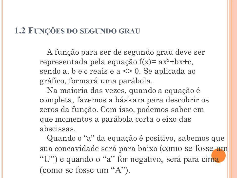 1.2 F UNÇÕES DO SEGUNDO GRAU A função para ser de segundo grau deve ser representada pela equação f(x)= ax²+bx+c, sendo a, b e c reais e a <> 0. Se ap