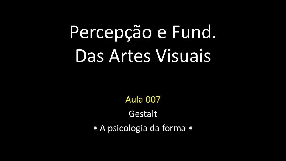 Percepção e Fund.das Artes Visuais Gestalt Em alemão, quer dizer forma, figura.