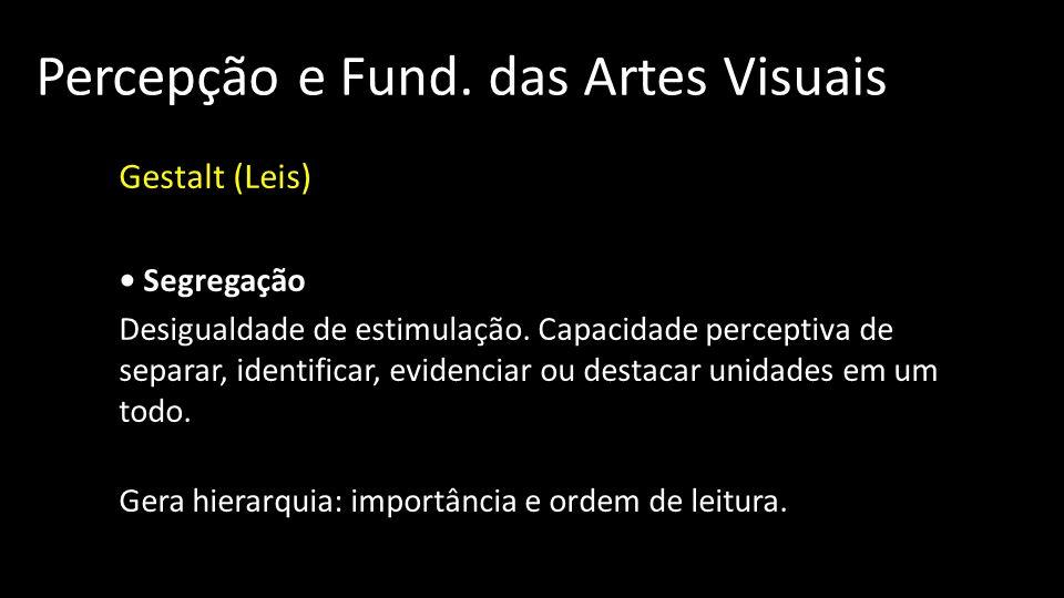 Percepção e Fund. das Artes Visuais Gestalt (Leis) Segregação Desigualdade de estimulação. Capacidade perceptiva de separar, identificar, evidenciar o