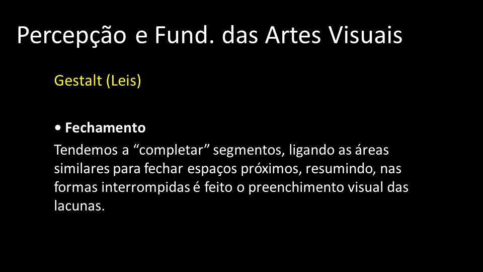 Percepção e Fund. das Artes Visuais Gestalt (Leis) Fechamento Tendemos a completar segmentos, ligando as áreas similares para fechar espaços próximos,