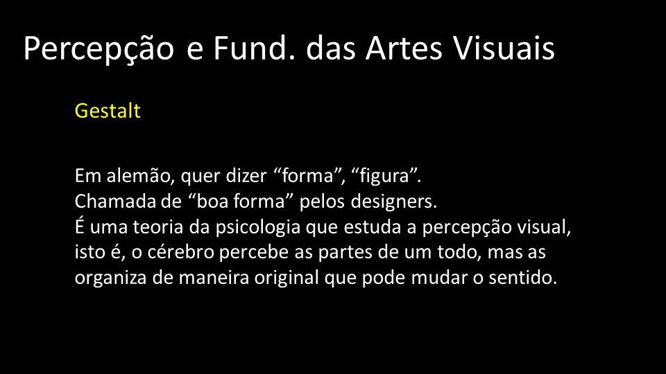 Percepção e Fund. das Artes Visuais Gestalt Em alemão, quer dizer forma, figura. Chamada de boa forma pelos designers. É uma teoria da psicologia que