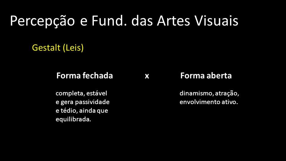 Percepção e Fund. das Artes Visuais Gestalt (Leis) Forma fechada x Forma aberta completa, estável e gera passividade e tédio, ainda que equilibrada. d