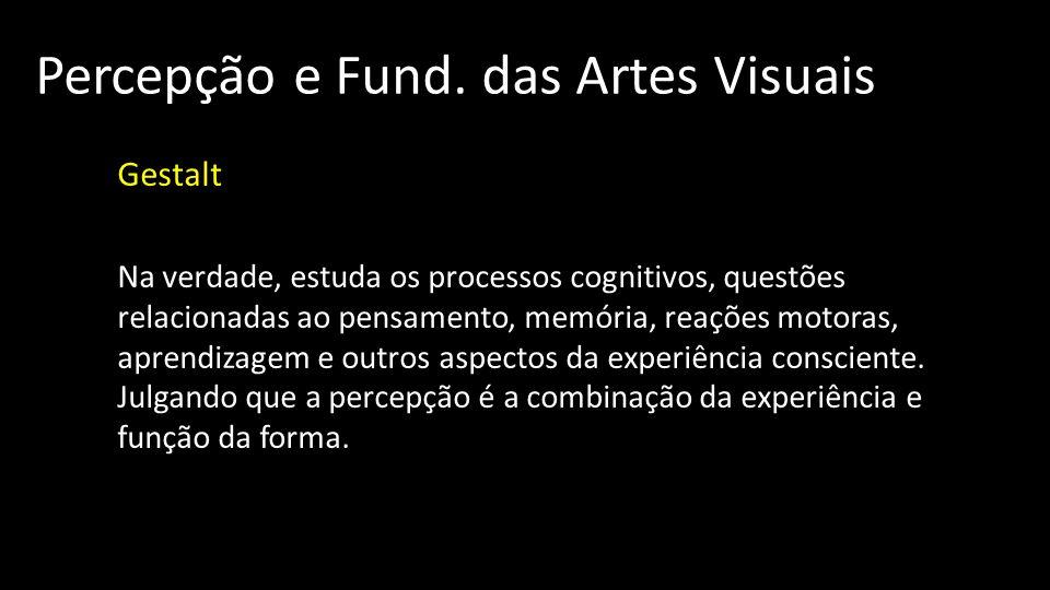 Percepção e Fund. das Artes Visuais Gestalt Na verdade, estuda os processos cognitivos, questões relacionadas ao pensamento, memória, reações motoras,