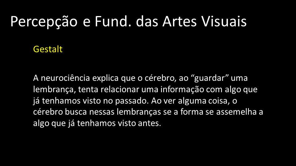 Percepção e Fund. das Artes Visuais Gestalt A neurociência explica que o cérebro, ao guardar uma lembrança, tenta relacionar uma informação com algo q