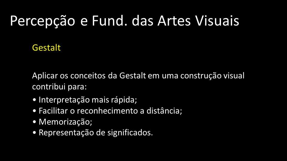 Percepção e Fund. das Artes Visuais Gestalt Aplicar os conceitos da Gestalt em uma construção visual contribui para: Interpretação mais rápida; Facili