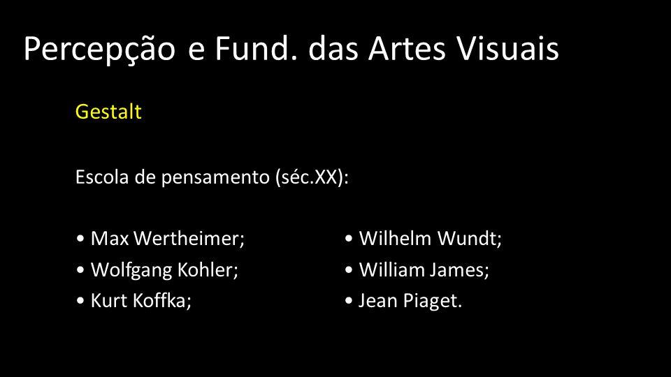 Percepção e Fund. das Artes Visuais Gestalt Escola de pensamento (séc.XX): Max Wertheimer; Wilhelm Wundt; Wolfgang Kohler; William James; Kurt Koffka;