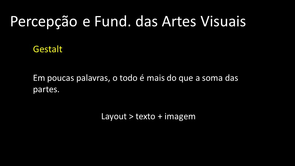 Percepção e Fund. das Artes Visuais Gestalt Em poucas palavras, o todo é mais do que a soma das partes. Layout > texto + imagem