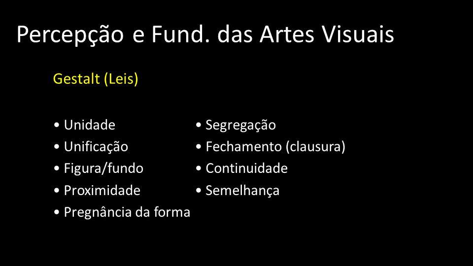 Percepção e Fund. das Artes Visuais Gestalt (Leis) Unidade Segregação Unificação Fechamento (clausura) Figura/fundo Continuidade Proximidade Semelhanç