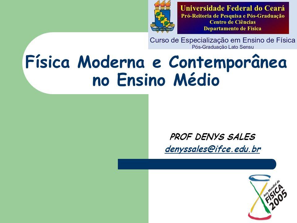 Física Moderna e Contemporânea no Ensino Médio PROF DENYS SALES denyssales@ifce.edu.br