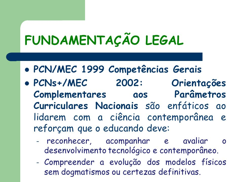 FUNDAMENTAÇÃO LEGAL PCN/MEC 1999 Competências Gerais PCNs+/MEC 2002: Orientações Complementares aos Parâmetros Curriculares Nacionais são enfáticos ao lidarem com a ciência contemporânea e reforçam que o educando deve: – reconhecer, acompanhar e avaliar o desenvolvimento tecnológico e contemporâneo.