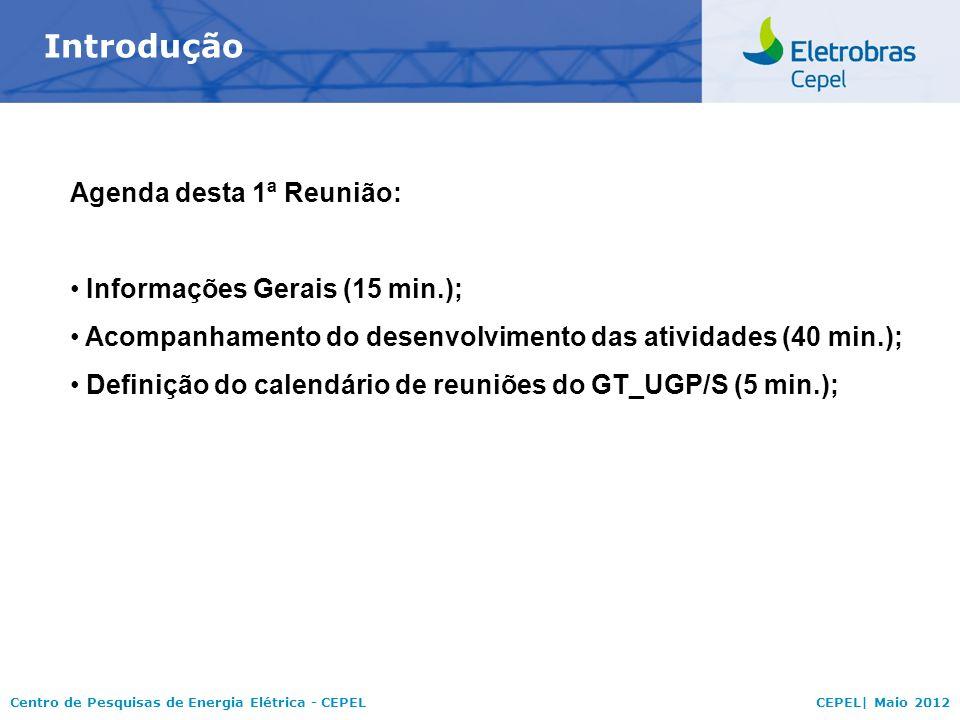 Centro de Pesquisas de Energia Elétrica - CEPELCEPEL| Maio 2012 Introdução Agenda desta 1ª Reunião: Informações Gerais (15 min.); Acompanhamento do de