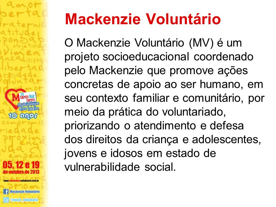 O Mackenzie Voluntário (MV) é um projeto socioeducacional coordenado pelo Mackenzie que promove ações concretas de apoio ao ser humano, em seu contexto familiar e comunitário, por meio da prática do voluntariado, priorizando o atendimento e defesa dos direitos da criança e adolescentes, jovens e idosos em estado de vulnerabilidade social.