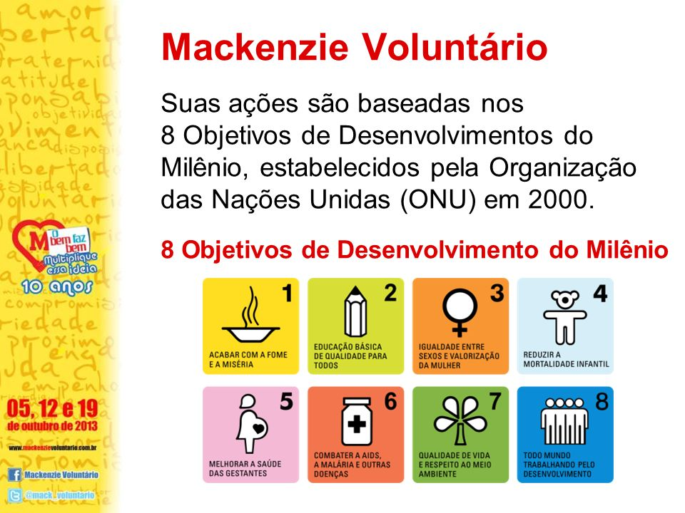 8 Objetivos de Desenvolvimento do Milênio Suas ações são baseadas nos 8 Objetivos de Desenvolvimentos do Milênio, estabelecidos pela Organização das Nações Unidas (ONU) em 2000.