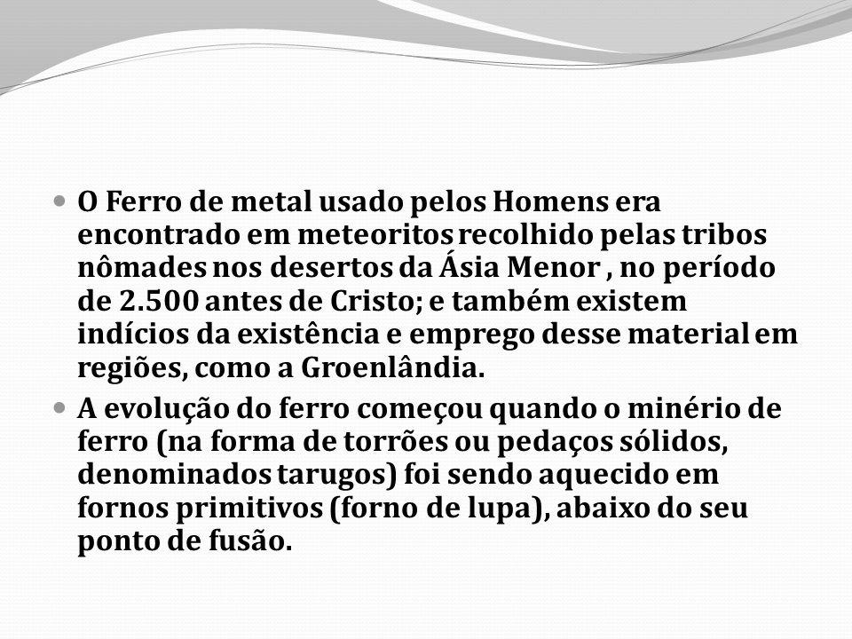 O Ferro de metal usado pelos Homens era encontrado em meteoritos recolhido pelas tribos nômades nos desertos da Ásia Menor, no período de 2.500 antes de Cristo; e também existem indícios da existência e emprego desse material em regiões, como a Groenlândia.