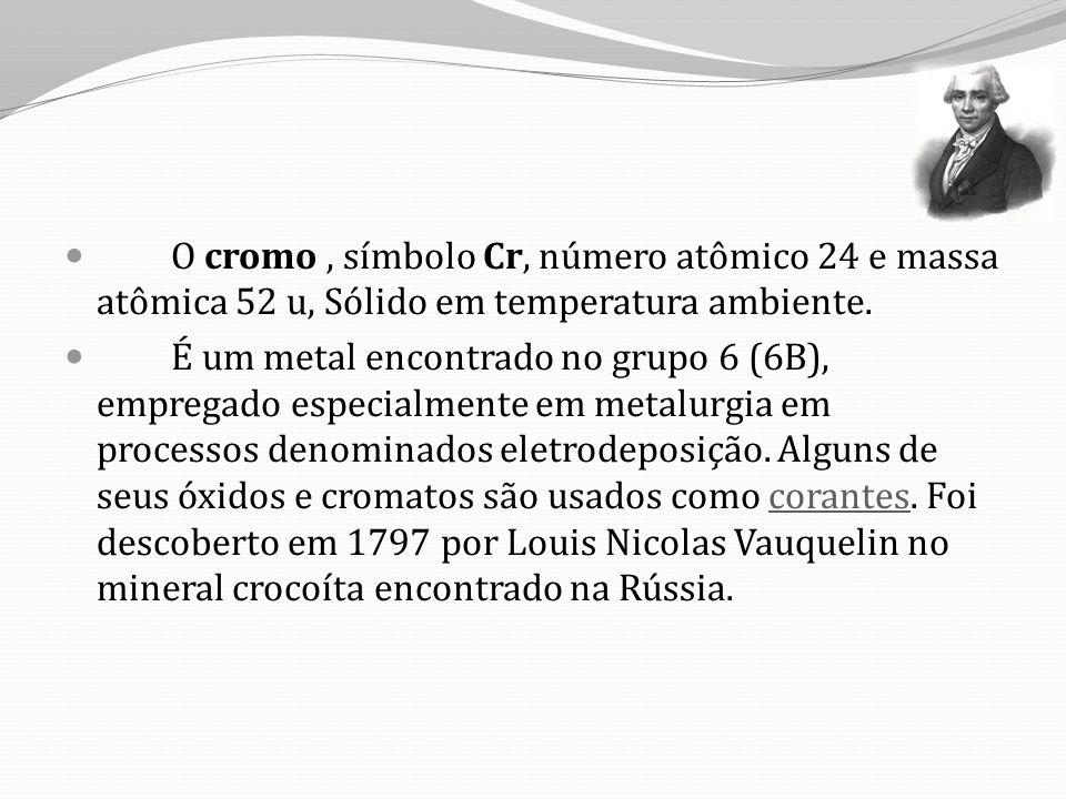 O cromo, símbolo Cr, número atômico 24 e massa atômica 52 u, Sólido em temperatura ambiente.