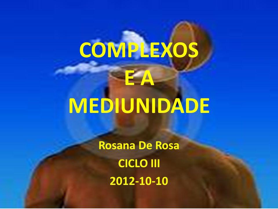 COMPLEXOS E A MEDIUNIDADE Rosana De Rosa CICLO III 2012-10-10