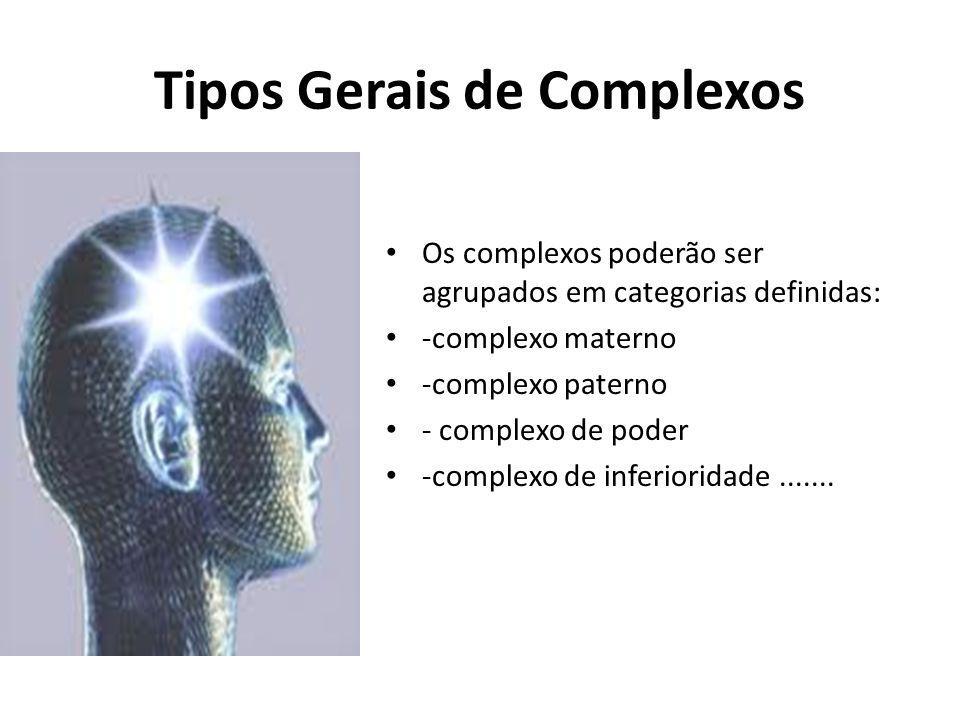 Tipos Gerais de Complexos Os complexos poderão ser agrupados em categorias definidas: -complexo materno -complexo paterno - complexo de poder -complexo de inferioridade.......