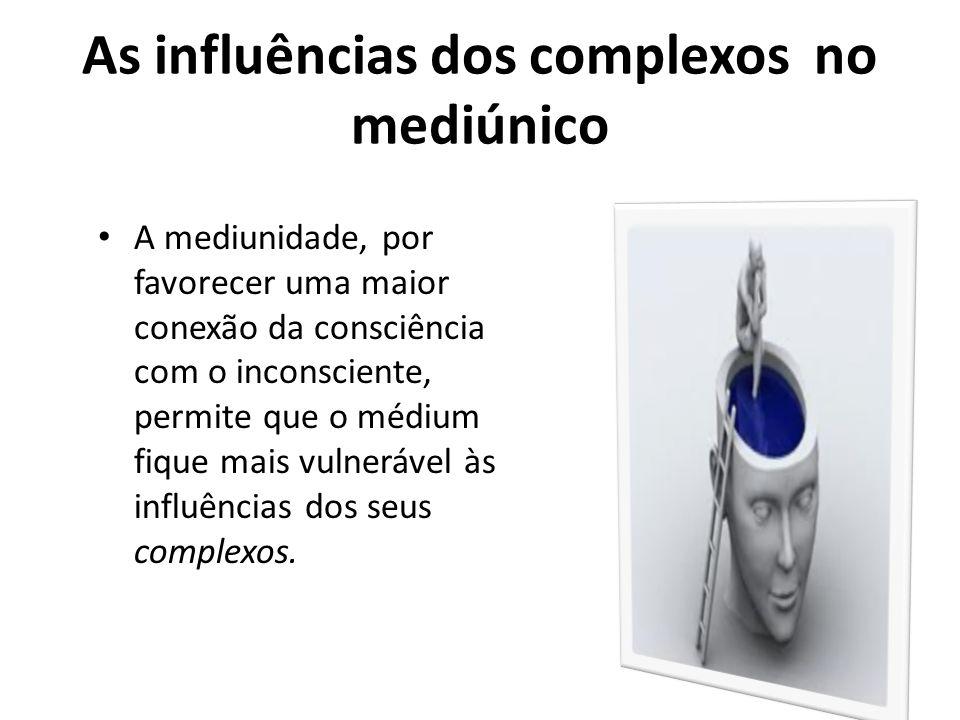 As influências dos complexos no mediúnico A mediunidade, por favorecer uma maior conexão da consciência com o inconsciente, permite que o médium fique mais vulnerável às influências dos seus complexos.