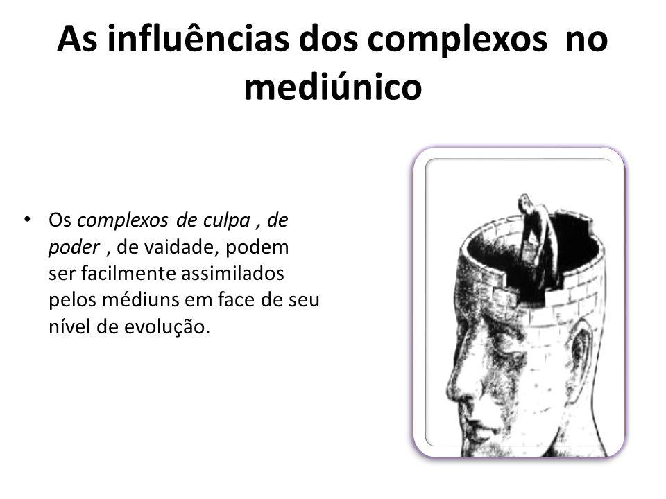 As influências dos complexos no mediúnico Os complexos de culpa, de poder, de vaidade, podem ser facilmente assimilados pelos médiuns em face de seu n