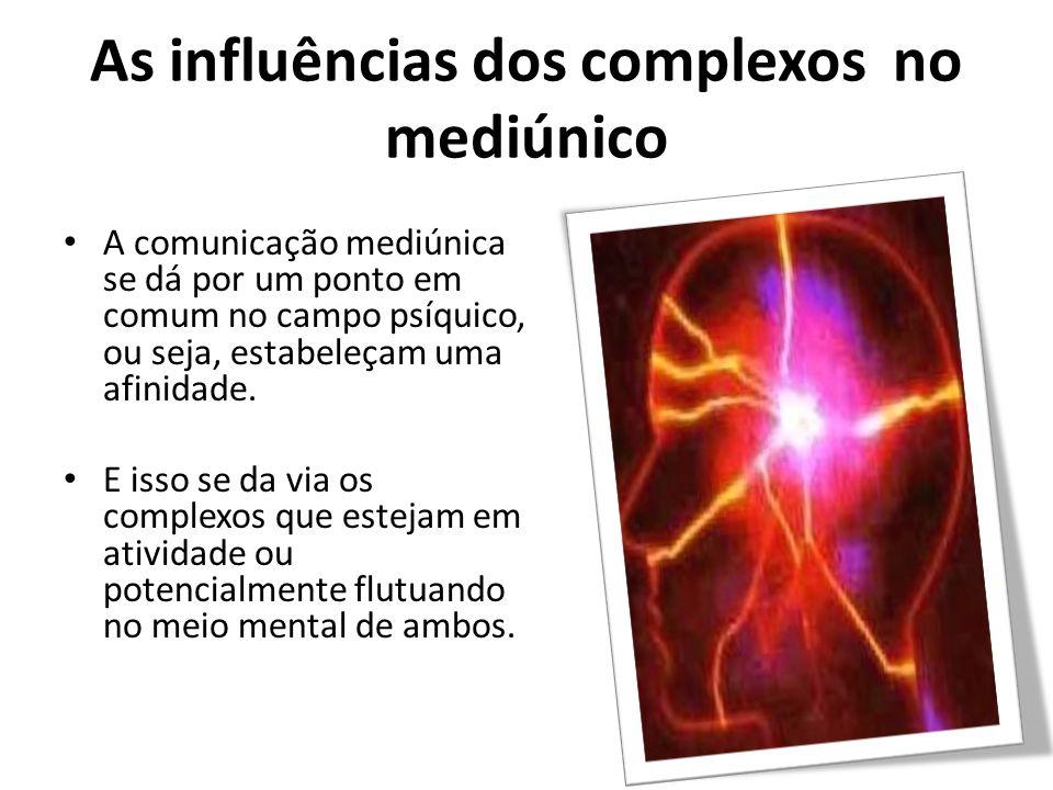 As influências dos complexos no mediúnico A comunicação mediúnica se dá por um ponto em comum no campo psíquico, ou seja, estabeleçam uma afinidade.