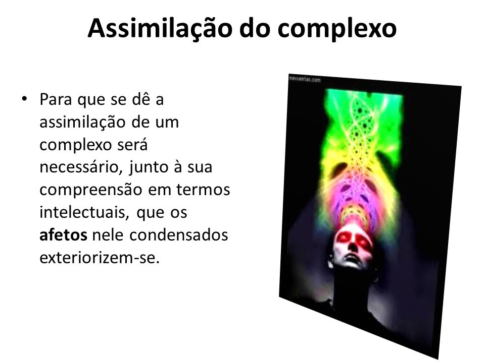 Assimilação do complexo Para que se dê a assimilação de um complexo será necessário, junto à sua compreensão em termos intelectuais, que os afetos nele condensados exteriorizem-se.