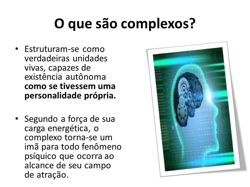 O que são complexos? Estruturam-se como verdadeiras unidades vivas, capazes de existência autônoma como se tivessem uma personalidade própria. Segundo