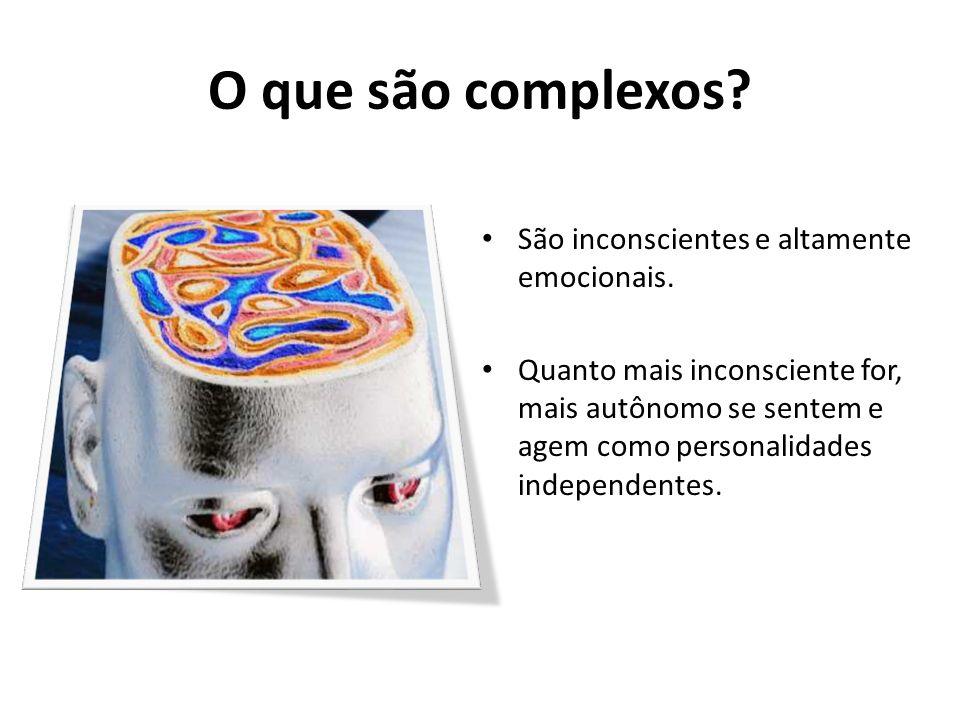 O que são complexos? São inconscientes e altamente emocionais. Quanto mais inconsciente for, mais autônomo se sentem e agem como personalidades indepe