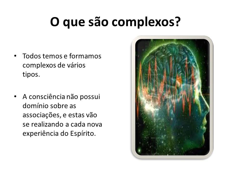 O que são complexos? Todos temos e formamos complexos de vários tipos. A consciência não possui domínio sobre as associações, e estas vão se realizand