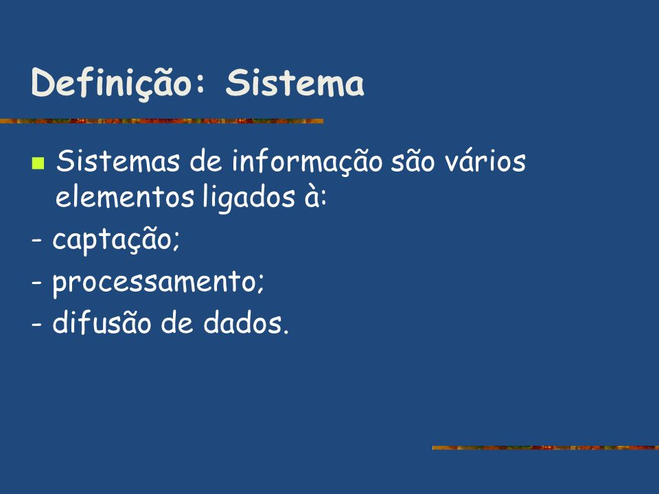 Definição: Sistema Sistemas de informação são vários elementos ligados à: - captação; - processamento; - difusão de dados.