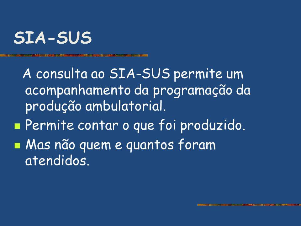 SIA-SUS A consulta ao SIA-SUS permite um acompanhamento da programação da produção ambulatorial. Permite contar o que foi produzido. Mas não quem e qu