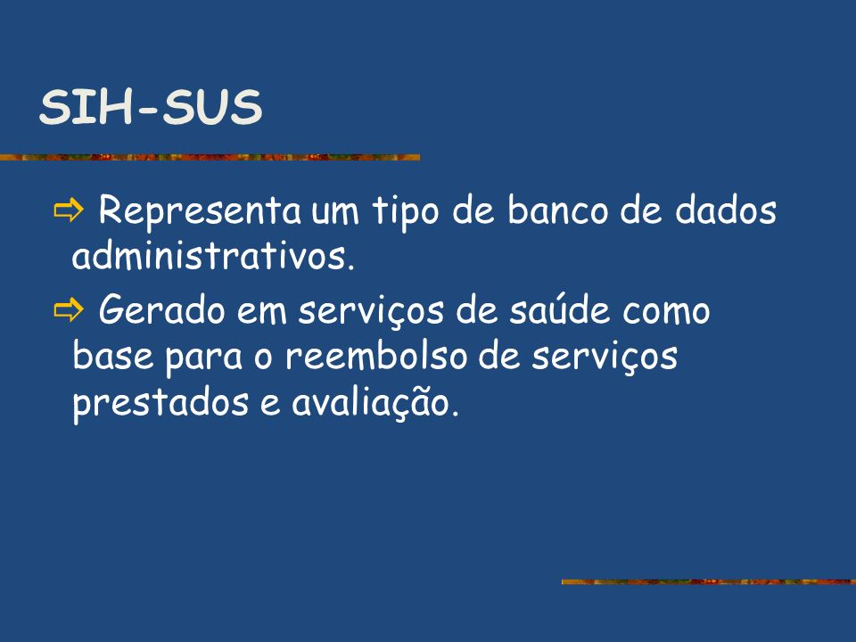SIH-SUS Representa um tipo de banco de dados administrativos. Gerado em serviços de saúde como base para o reembolso de serviços prestados e avaliação