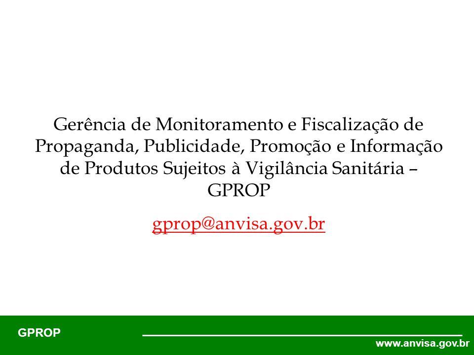 www.anvisa.gov.br GPROP Gerência de Monitoramento e Fiscalização de Propaganda, Publicidade, Promoção e Informação de Produtos Sujeitos à Vigilância Sanitária – GPROP gprop@anvisa.gov.br