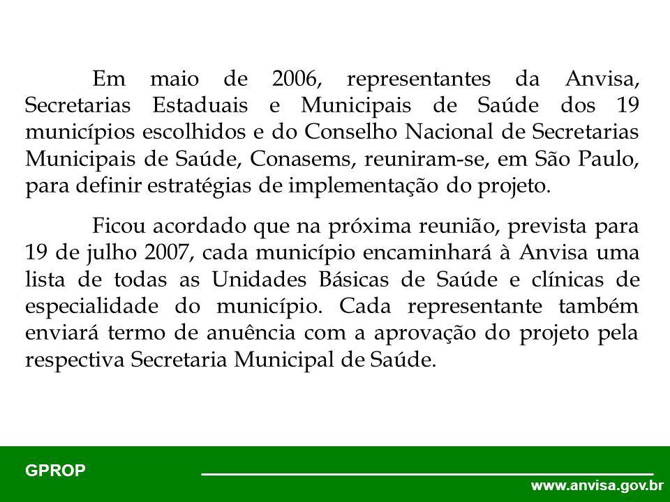 www.anvisa.gov.br GPROP Em maio de 2006, representantes da Anvisa, Secretarias Estaduais e Municipais de Saúde dos 19 municípios escolhidos e do Conselho Nacional de Secretarias Municipais de Saúde, Conasems, reuniram-se, em São Paulo, para definir estratégias de implementação do projeto.