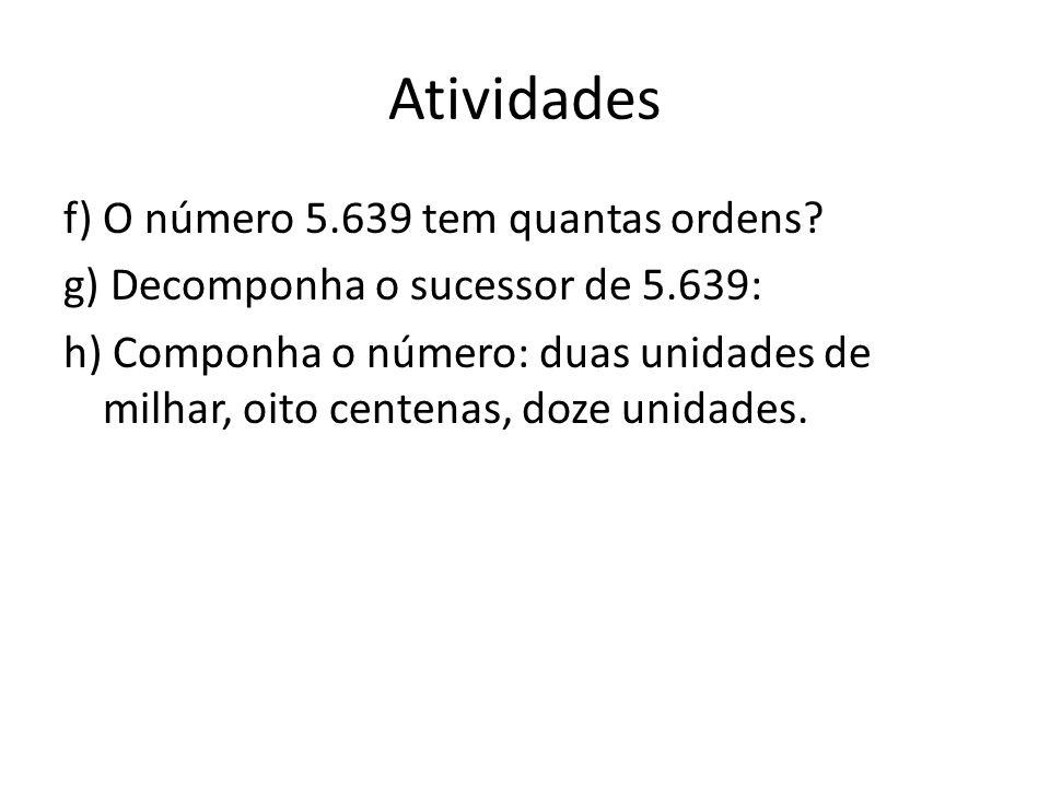 Atividades f) O número 5.639 tem quantas ordens? g) Decomponha o sucessor de 5.639: h) Componha o número: duas unidades de milhar, oito centenas, doze