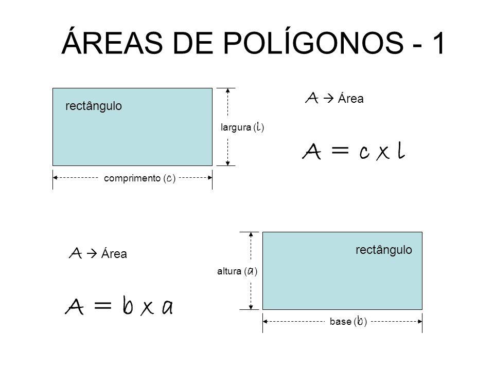 ÁREAS DE POLÍGONOS - 1 rectângulo comprimento ( c ) largura ( l ) A = c x l A Área rectângulo base ( b ) altura ( a ) A = b x a A Área