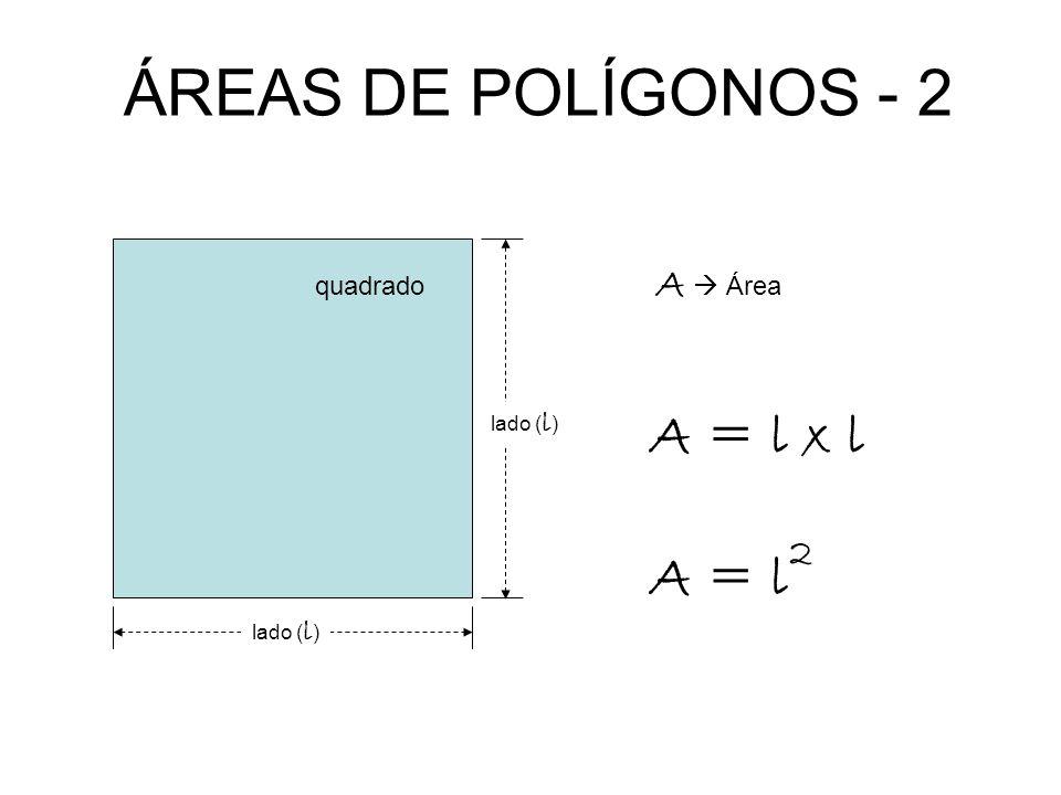 ÁREAS DE POLÍGONOS - 2 lado ( l ) A = l x l A Área quadrado lado ( l ) A = l 2