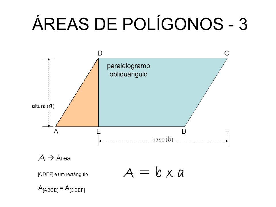 ÁREAS DE POLÍGONOS - 3 base ( b ) A = b x a A Área paralelogramo obliquângulo A CD BEF A [ABCD] = A [CDEF] [CDEF] é um rectângulo altura ( a )