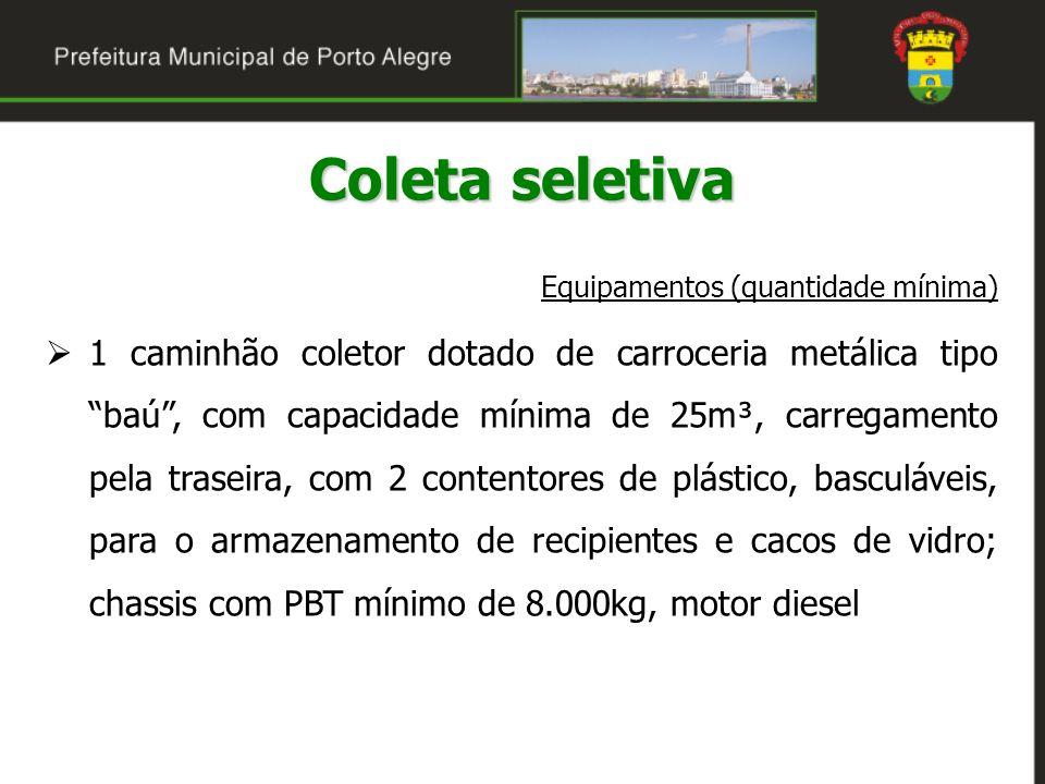Coleta seletiva Equipamentos (quantidade mínima) 1 caminhão coletor dotado de carroceria metálica tipo baú, com capacidade mínima de 25m³, carregament