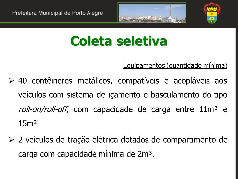 Coleta seletiva Equipamentos (quantidade mínima) 40 contêineres metálicos, compatíveis e acopláveis aos veículos com sistema de içamento e basculament