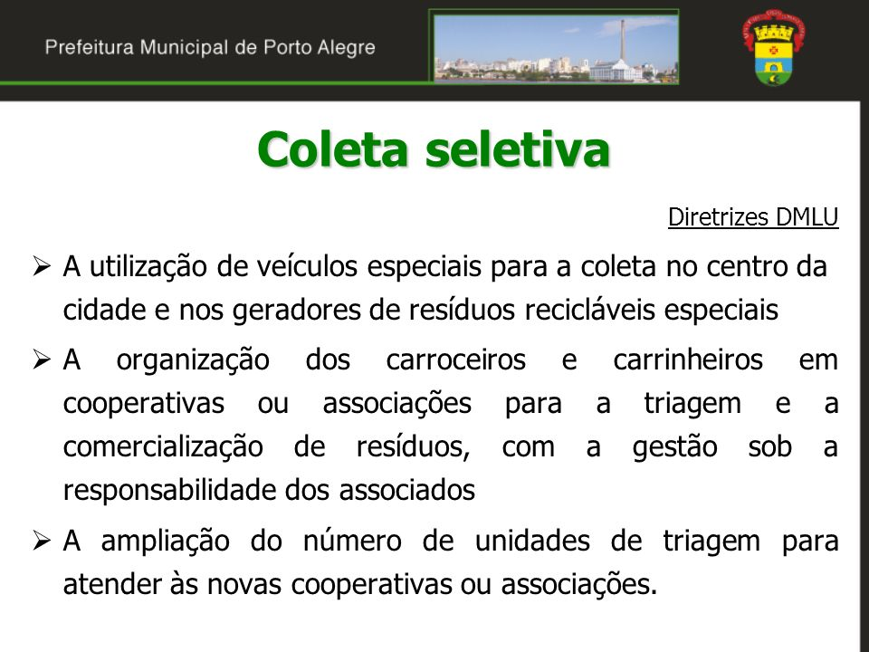 Situação atual A coleta seletiva em Porto Alegre é feita há 17 anos A produção diária é estimada em 60 toneladas A coleta é feita duas vezes por semana em onze bairros e uma vez por semana nos demais O DMLU já faz a coleta de resíduos recicláveis em grandes geradores cadastrados Coleta seletiva