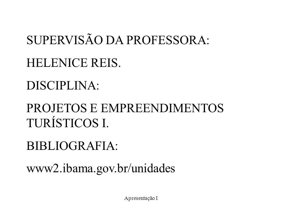 Apresentação I SUPERVISÃO DA PROFESSORA: HELENICE REIS. DISCIPLINA: PROJETOS E EMPREENDIMENTOS TURÍSTICOS I. BIBLIOGRAFIA: www2.ibama.gov.br/unidades