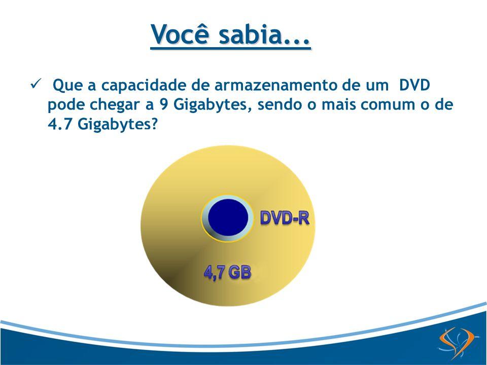 Que a capacidade de armazenamento de um DVD pode chegar a 9 Gigabytes, sendo o mais comum o de 4.7 Gigabytes? Você sabia...