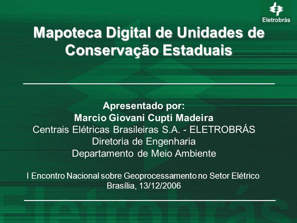 Mapoteca Digital de Unidades de Conservação Estaduais Apresentado por: Marcio Giovani Cupti Madeira Centrais Elétricas Brasileiras S.A. - ELETROBRÁS D