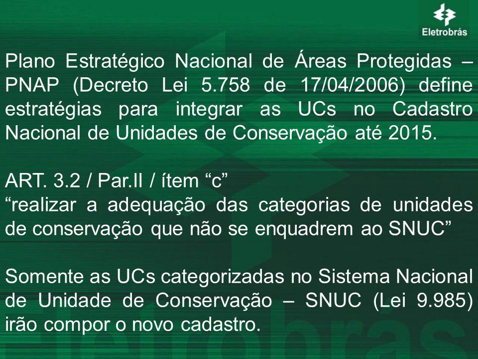 ESTADONº UCsCATEGORIZADAS NÃO CATEGORIZADAS ÁREA (ha) Alagoas660131.701 Amazonas13 07.759.095 Amapá330801.643 Bahia333213.439.505 Ceará1385116.468 Espírito Santo2318542.807 Goiás21 01.293.880 Maranhão131123.747.844 Mato Grosso383082.395.481 Paraná20920541.067.571 Pernambuco52 077.784 Rio de Janeiro29 0266.7 Rio Grande do Sul25241296.506 Rondônia3321121.202.600 Santa Catarina11 0126.961 TOTAL5224843822.766.546 ENQUADRAMENTO DE UCs ESTADUAIS NO SNUC (versão preliminar) FONTE:DEA