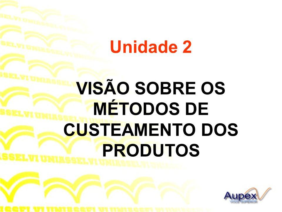 Unidade 2 VISÃO SOBRE OS MÉTODOS DE CUSTEAMENTO DOS PRODUTOS