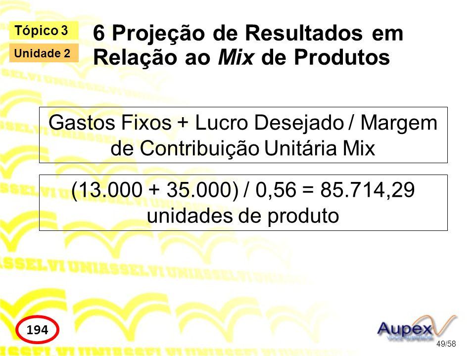 6 Projeção de Resultados em Relação ao Mix de Produtos 49/58 Tópico 3 194 Unidade 2 Gastos Fixos + Lucro Desejado / Margem de Contribuição Unitária Mi