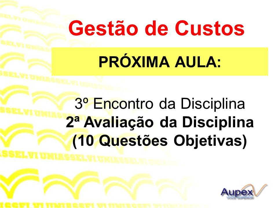 PRÓXIMA AULA: Gestão de Custos 3º Encontro da Disciplina 2ª Avaliação da Disciplina (10 Questões Objetivas)