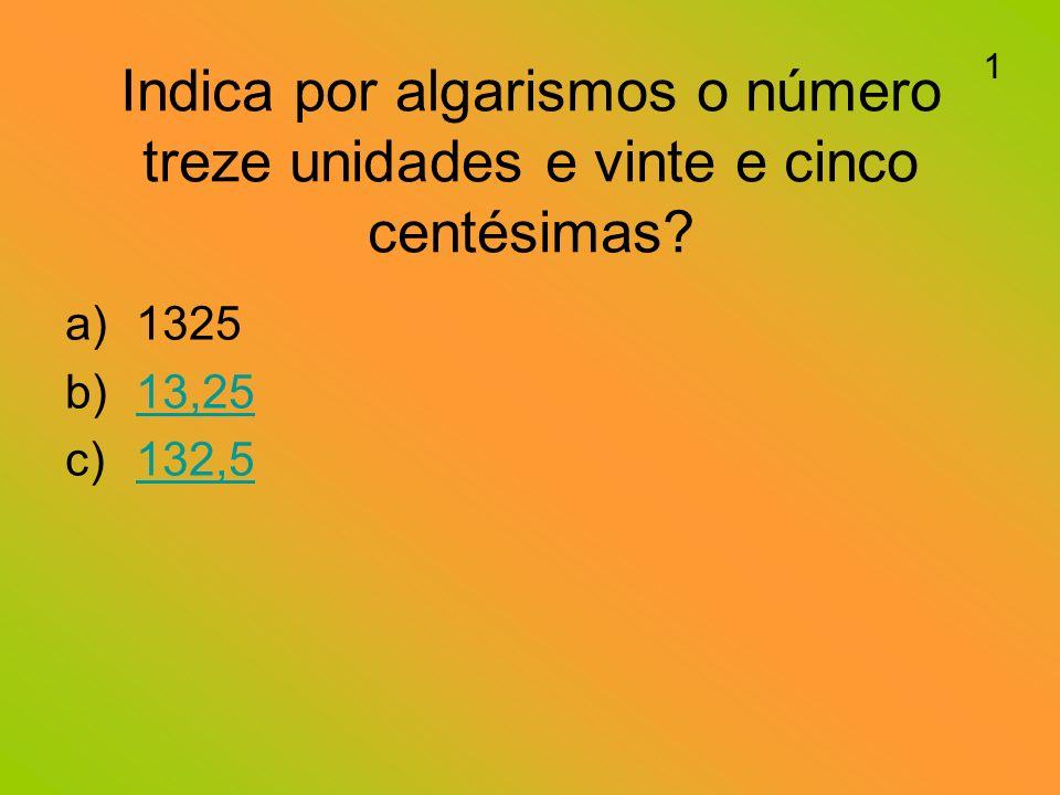 Indica por algarismos o número treze unidades e vinte e cinco centésimas.