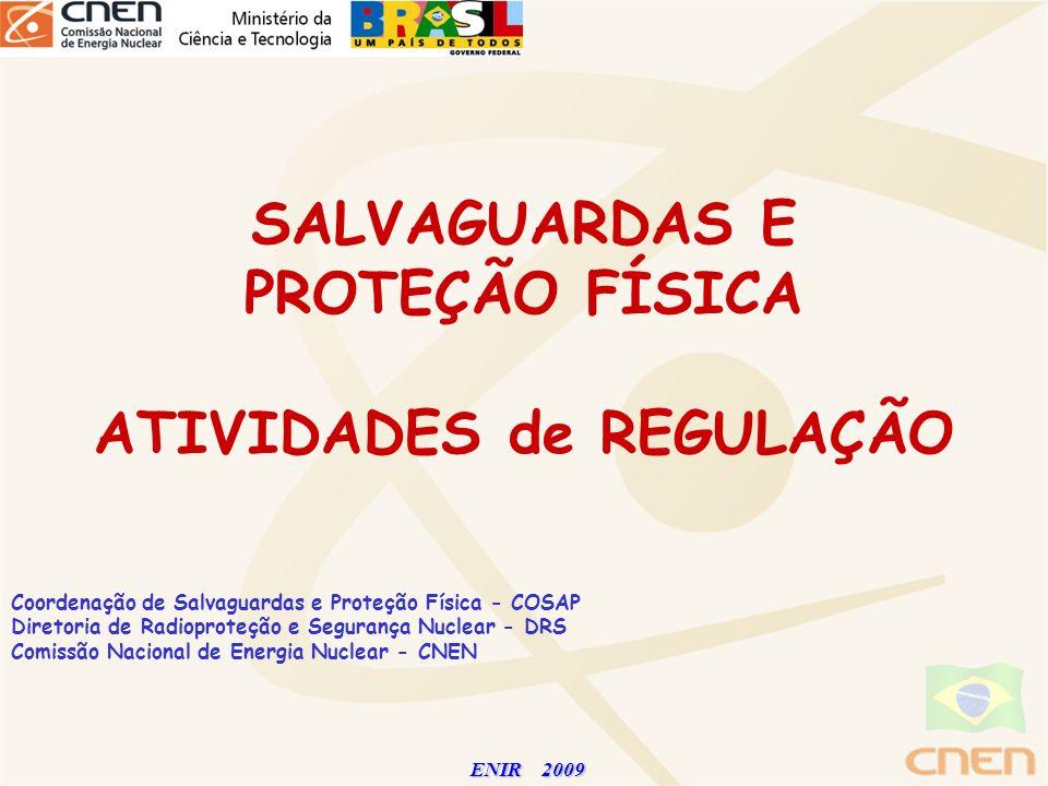 ENIR 2009 ENIR 2009 SALVAGUARDAS E PROTEÇÃO FÍSICA ATIVIDADES de REGULAÇÃO Coordenação de Salvaguardas e Proteção Física - COSAP Diretoria de Radiopro