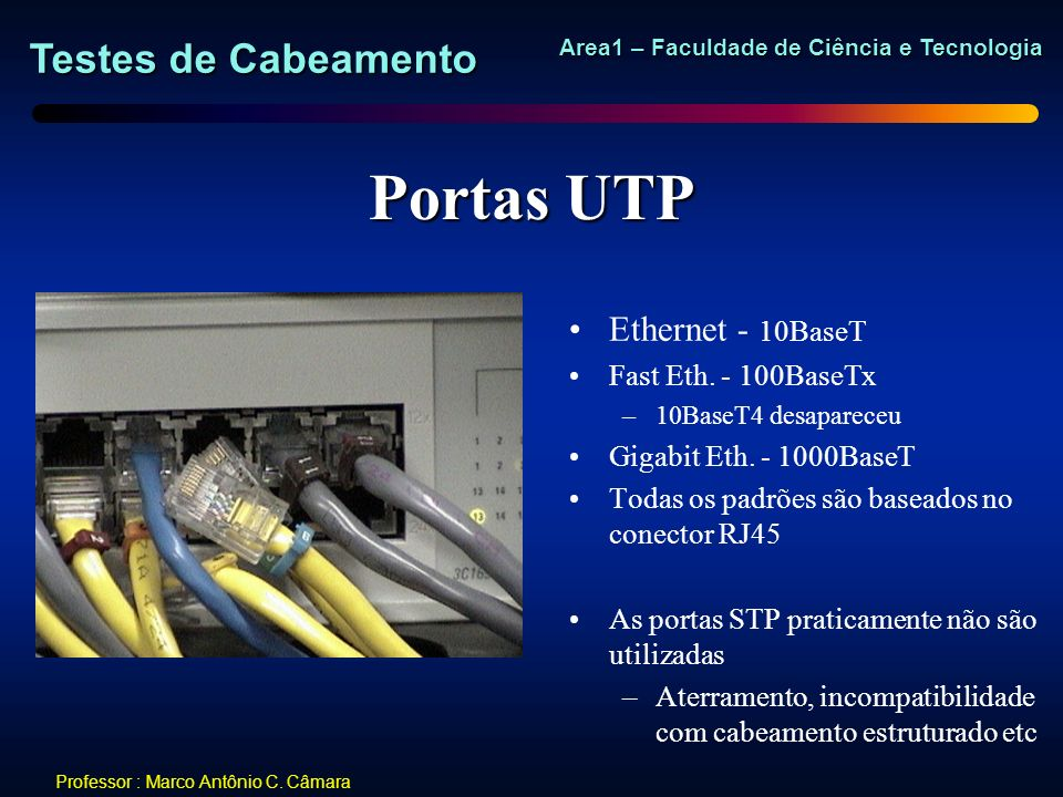 Testes de Cabeamento Area1 – Faculdade de Ciência e Tecnologia Professor : Marco Antônio C. Câmara Portas UTP Ethernet - 10BaseT Fast Eth. - 100BaseTx